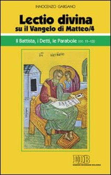 «Lectio divina» su il Vangelo di Matteo. 4: Il Battista, i detti, le parabole (cc. 11-13) - Guido Innocenzo Gargano |