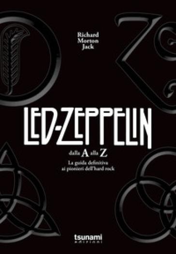 I Led Zeppelin dalla A alla Z. La guida definitiva ai pionieri dell'hard rock - RICHARD MORTON JACK |