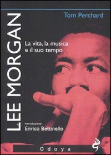 Lee Morgan. La vita, la musica e il suo tempo - Tom Perchard |