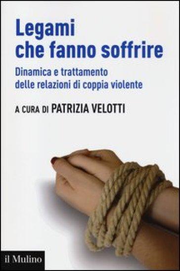 Legami che fanno soffrire. Dinamica e trattamento delle relazioni di coppia violente - P. Velotti |
