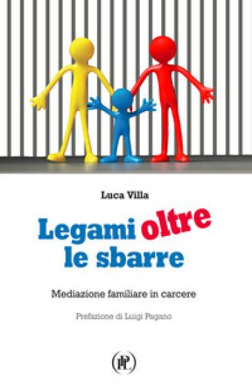 Legami oltre le sbarre. Mediazione familiare in carcere - Luca Villa |