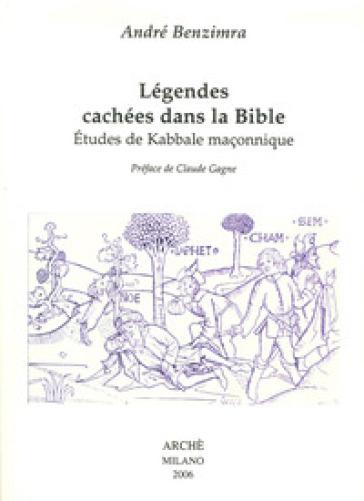 Légendes cachées dans la Bible. Etudes de kabbale maçonnique - André Benzimra |