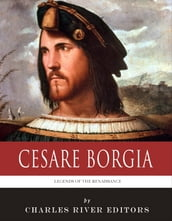 Legends of the Renaissance: The Life and Legacy of Cesare Borgia