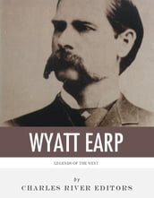 Legends of the West: The Life and Legacy of Wyatt Earp