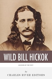Legends of the West: The Life and Legacy of Wild Bill Hickok