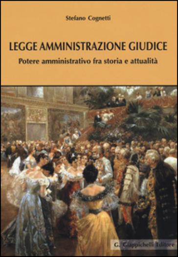 Legge amministrazione giudice. Potere amministrativo fra storia e attualità - Stefano Cognetti |