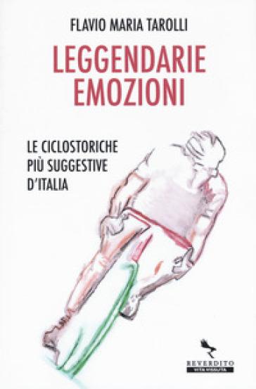 Leggendarie emozioni. Le ciclostoriche più suggestive d'Italia - Flavio Maria Tarolli   Rochesterscifianimecon.com
