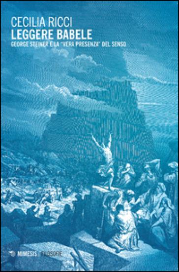 Leggere Babele. George Steiner e la «vera presenza» del senso - Cecilia Ricci |