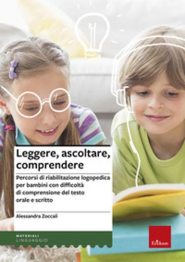Leggere, ascoltare, comprendere. Percorsi di riabilitazione logopedica per bambini con difficoltà di comprensione del testo orale e scritto - Alessandra Zoccali |