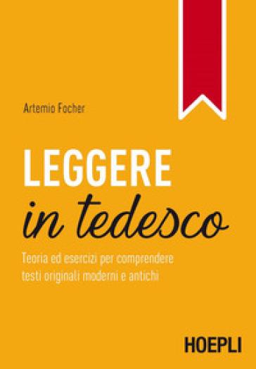 Leggere in tedesco. Teoria ed esercizi per comprendere testi originali moderni e antichi - Artemio Focher |