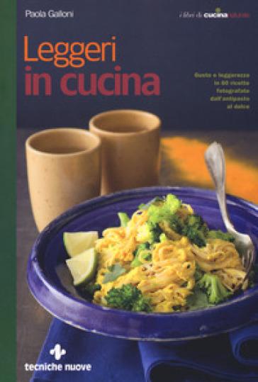 Leggeri in cucina. Gusto e leggerezza in 60 ricette fotografate dall'antipasto al dolce - Paola Galloni | Rochesterscifianimecon.com