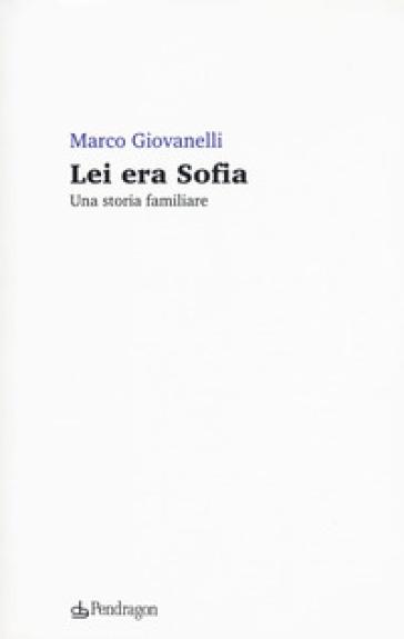 Lei era Sofia. Una storia familiare - Marco Giovanelli  