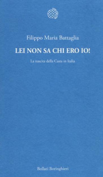 Lei non sa chi ero io! La nascita della Casta in Italia - Filippo Maria Battaglia |
