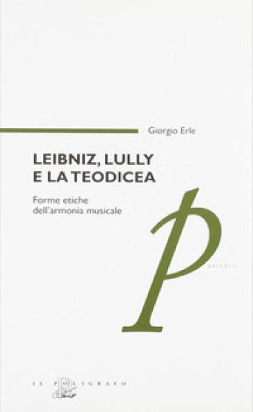 Leibniz, Lully e la teodicea. Forme etiche dell'armonia musicale - Giorgio Erle | Rochesterscifianimecon.com