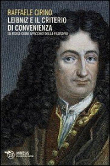 Leibniz e il criterio di convenienza. La fisica come specchio della filosofia - Raffaele Cirino |