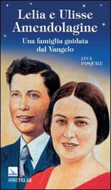 Lelia e Ulisse Amendolagine. Una famiglia guidata dal Vangelo - Luca Pasquale |