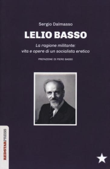 Lelio Basso. La ragione militante: vita e opere di un socialista eretico - Sergio Dalmasso |