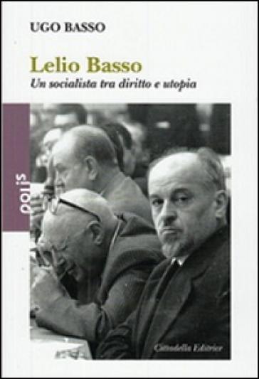 Lelio Basso. Un socialista tra diritto e utopia - Ugo Basso |
