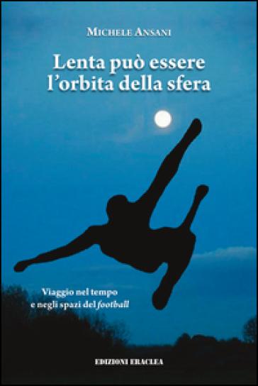 Lenta può essere l'orbita della sfera. Viaggio nel tempo e negli spazi del football - Michele Ansani |
