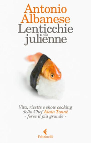 Lenticchie alla julienne. Vita, ricette e show cooking dello chef Alain Tonné, forse il più grande - Antonio Albanese |