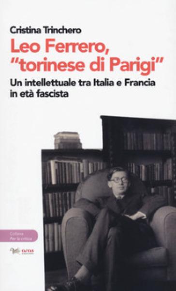Leo Ferrero, «torinese di Parigi». Un intellettuale tra Italia e Francia in età fascista - Cristina Trinchero |