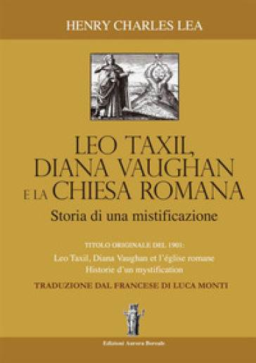 Léo Taxil, Diana Vaugham e la Chiesa romana. Storia di una mistificazione - Henry Charles Lea |