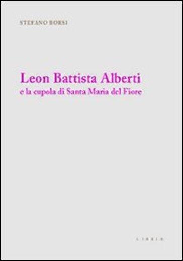 Leon Battista Alberti e la cupola di Santa Maria del Fiore. Ediz. illustrata