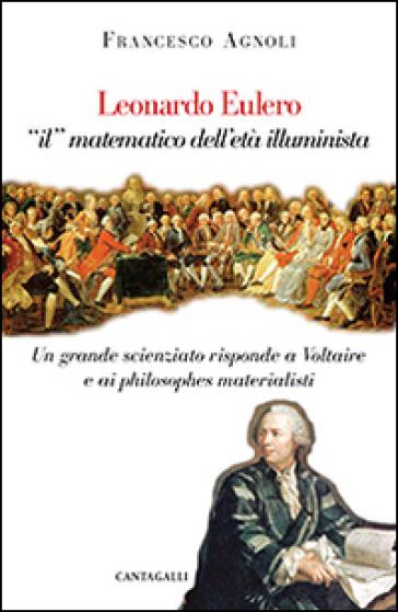 Leonardo Eulero «il» matematico dell'età illuminista. Un grande scienziato contro Voltaire e i philosophes materialisti - Francesco Agnoli | Rochesterscifianimecon.com