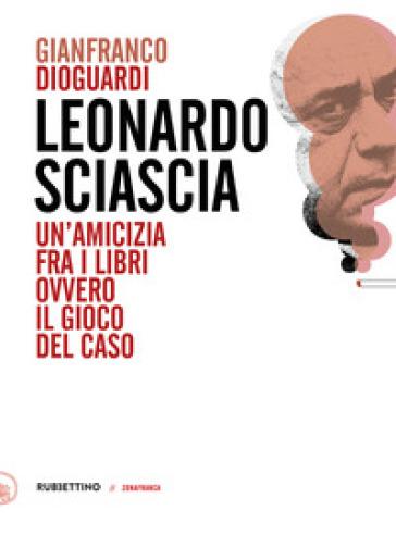 Leonardo Sciascia. Un'amicizia fra i libri ovvero il gioco del caso - Gianfranco Dioguardi |