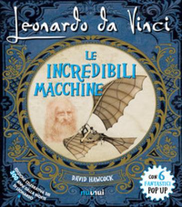 Leonardo da Vinci. Le incredibili macchine. Libro pop-up. Ediz. speciale - David Hawcock  