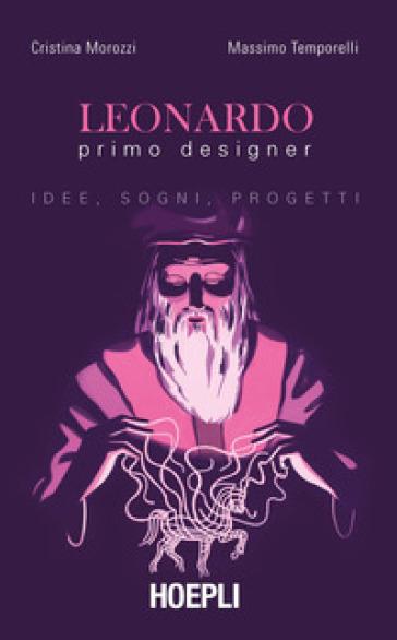 Leonardo primo designer. Idee, sogni, progetti - Cristina Morozzi | Thecosgala.com