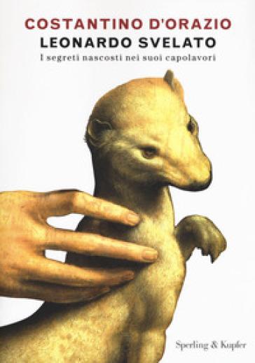 Leonardo svelato. I segreti nascosti nei suoi capolavori - Costantino D'Orazio |