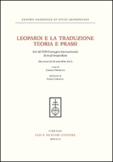 Leopardi e la traduzione. Teoria e prassi. Atti del 13° Convegno internazionale di studi leopardiani (Recanati, 26-28 settembre 2012) - C. Pietrucci |
