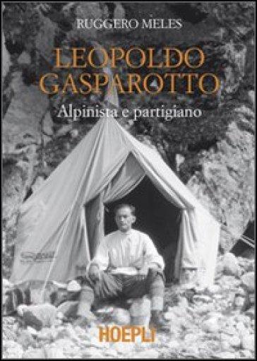 Leopoldo Gasparotto. Alpinista e partigiano - Ruggero Meles   Rochesterscifianimecon.com