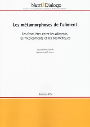 Les métamorphoses de l'aliment. Les frontières entre les aliments, les médicaments et les cosmétiques - A. Di Lauro  