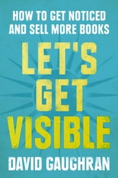 Let s Get Visible: How To Get Noticed And Sell More Books