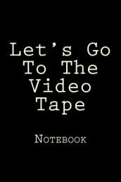 Let s Go to the Video Tape