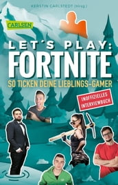 Let s Play: Fortnite - So ticken deine Lieblings-Gamer (Inoffizielles Interviewbuch)