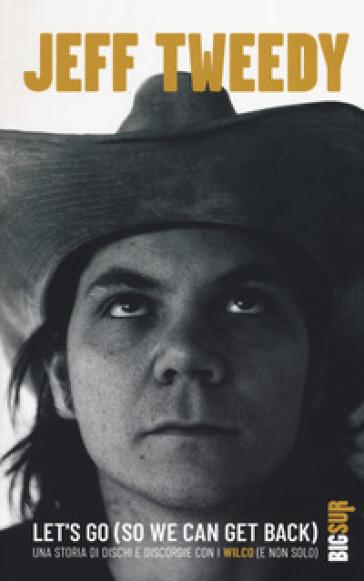 Let's go (so we can get back). Una storia di dischi e discordie con i Wilco (e non solo) - Jeff Tweedy | Thecosgala.com