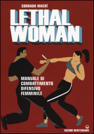 Lethal woman. Manuale di combattimento difensivo femminile. Come mettere K.O. un agressore in pochi secondi - Corrado Macrì |