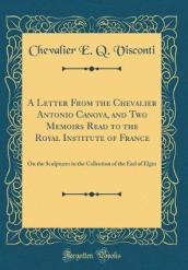 A Letter from the Chevalier Antonio Canova, and Two Memoirs Read to the Royal Institute of France