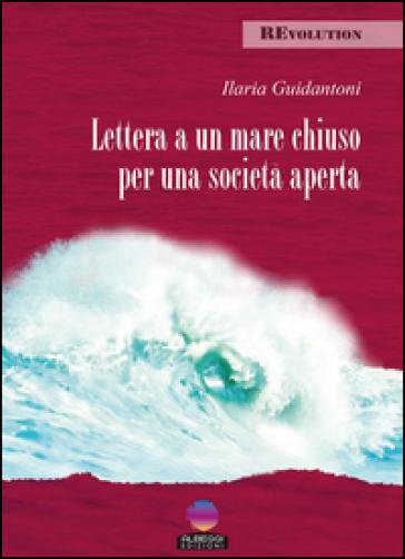 Lettera a un mare chiuso per una società aperta - Ilaria Guidantoni |