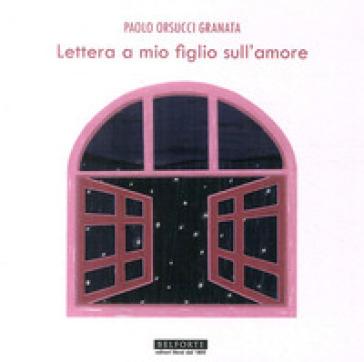 Lettera a mio figlio sull'amore - Paolo Orsucci Granata | Rochesterscifianimecon.com