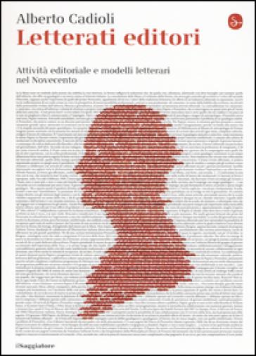 Letterati editori. Attività editoriale e modelli letterari nel Novecento - Alberto Cadioli | Thecosgala.com