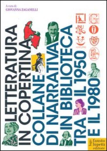 Letteratura in copertina. Collane di narrativa in biblioteca tra il 1950 e il 1980 - G. Zaganelli |