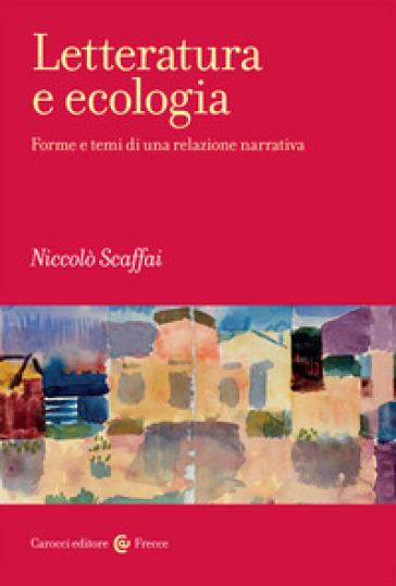 Letteratura e ecologia. Forme e temi di una relazione narrativa - Niccolò Scaffai |