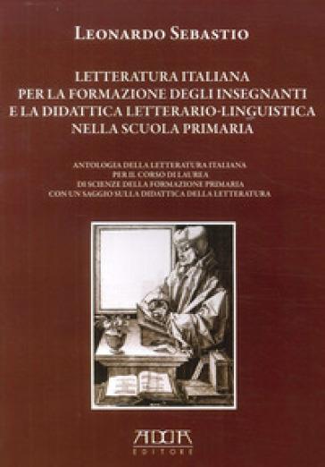 Letteratura italiana per la formazione degli insegnanti e la didattica letterario-linguistica nella scuola primaria - Leonardo Sebastio | Thecosgala.com