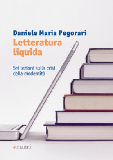 Letteratura liquida. Sei lezioni sulla crisi della modernità - Daniele Maria Pegorari | Ericsfund.org