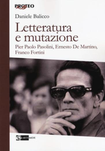 Letteratura e mutazione. Pier Paolo Pasolini, Ernesto De Martino, Franco Fortini - Daniele Balicco |