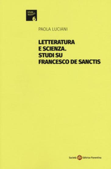 Letteratura e scienza. Studi su Francesco De Sanctis - Paola Luciani  